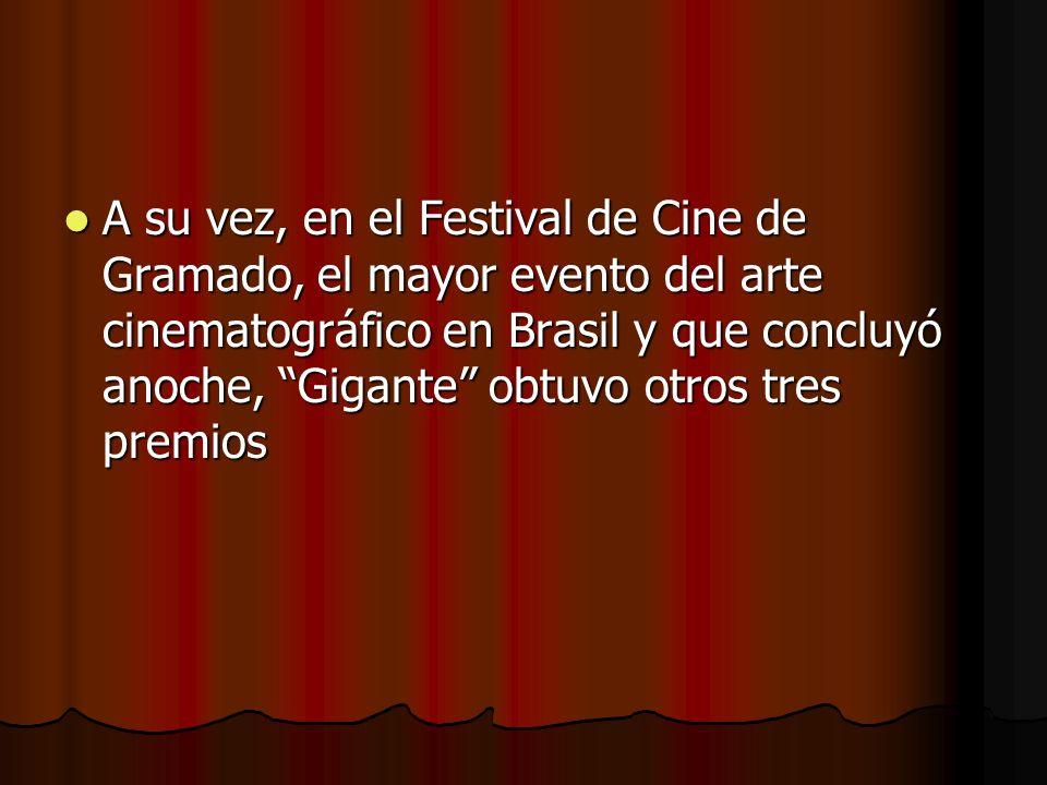 A su vez, en el Festival de Cine de Gramado, el mayor evento del arte cinematográfico en Brasil y que concluyó anoche, Gigante obtuvo otros tres premios A su vez, en el Festival de Cine de Gramado, el mayor evento del arte cinematográfico en Brasil y que concluyó anoche, Gigante obtuvo otros tres premios