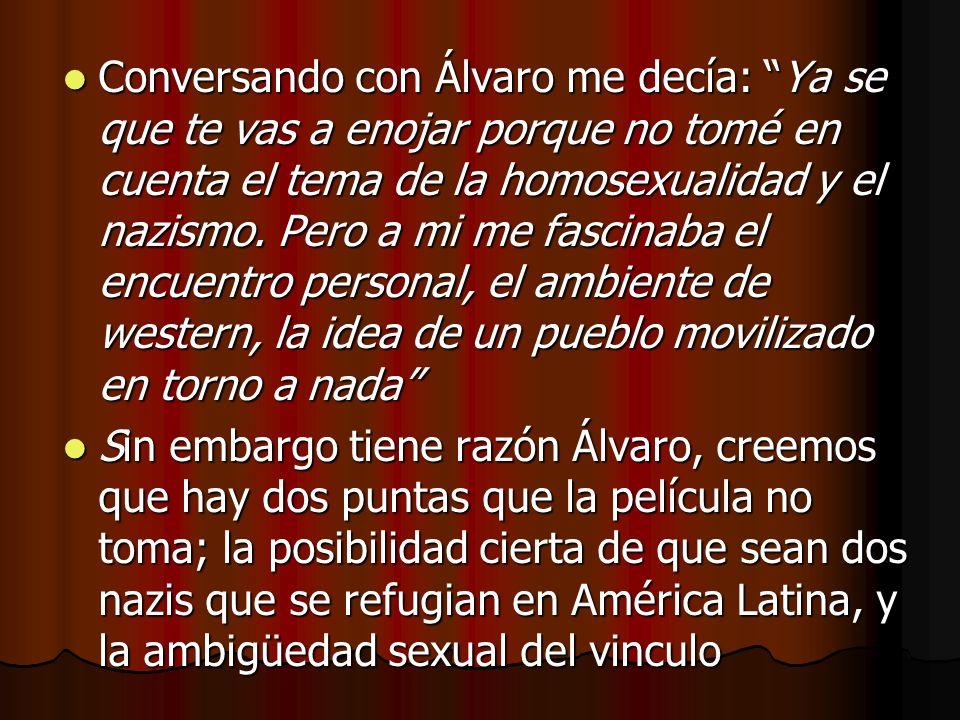 Conversando con Álvaro me decía: Ya se que te vas a enojar porque no tomé en cuenta el tema de la homosexualidad y el nazismo.