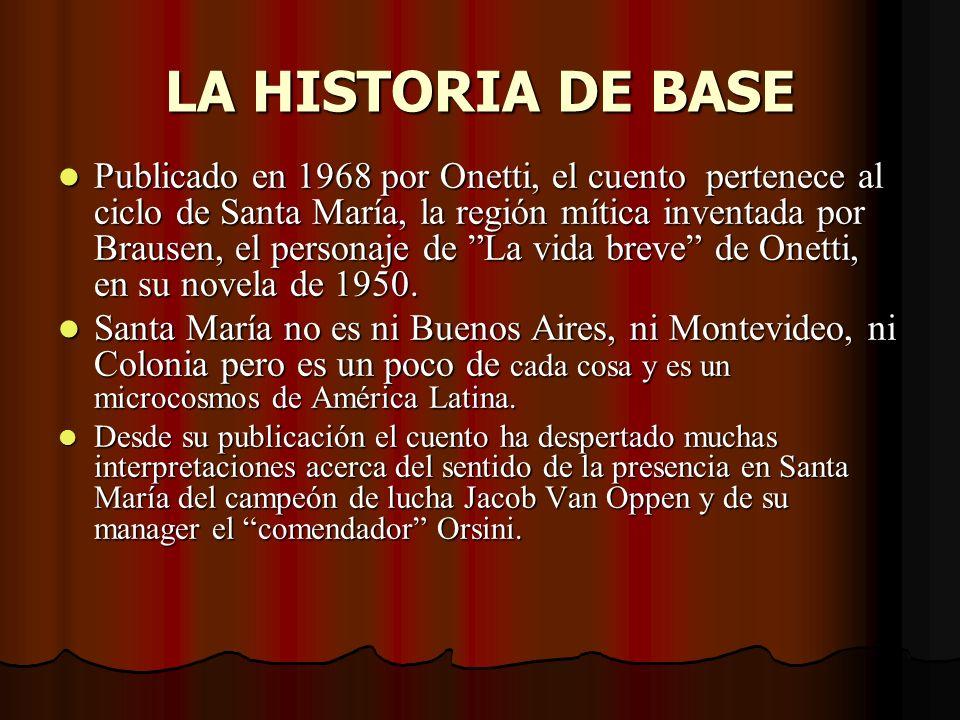 LA HISTORIA DE BASE Publicado en 1968 por Onetti, el cuento pertenece al ciclo de Santa María, la región mítica inventada por Brausen, el personaje de La vida breve de Onetti, en su novela de 1950.