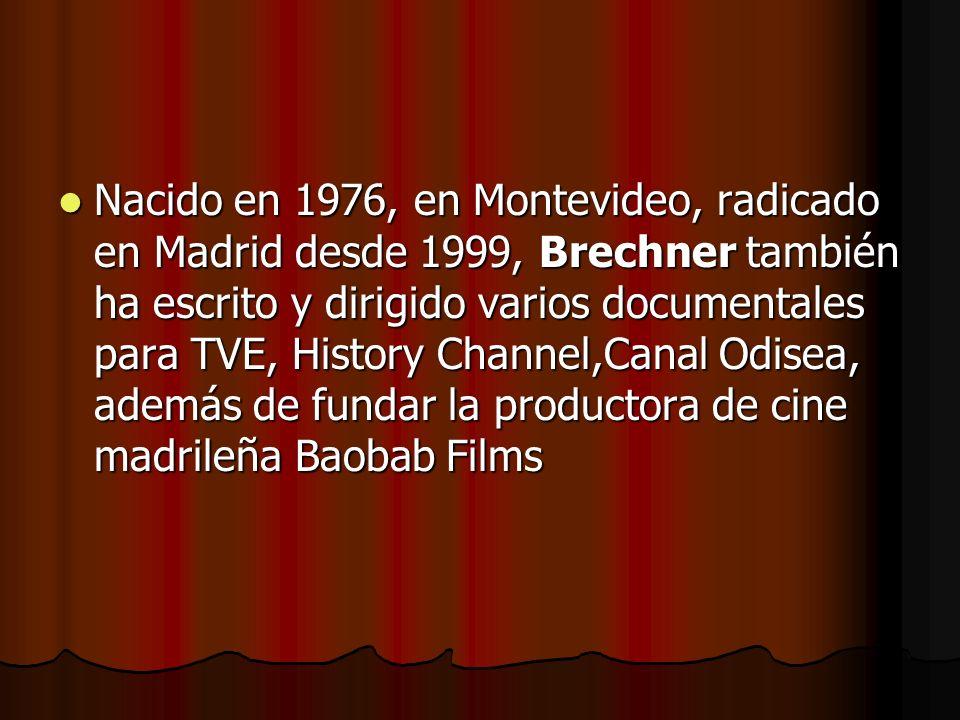 Nacido en 1976, en Montevideo, radicado en Madrid desde 1999, Brechner también ha escrito y dirigido varios documentales para TVE, History Channel,Canal Odisea, además de fundar la productora de cine madrileña Baobab Films Nacido en 1976, en Montevideo, radicado en Madrid desde 1999, Brechner también ha escrito y dirigido varios documentales para TVE, History Channel,Canal Odisea, además de fundar la productora de cine madrileña Baobab Films