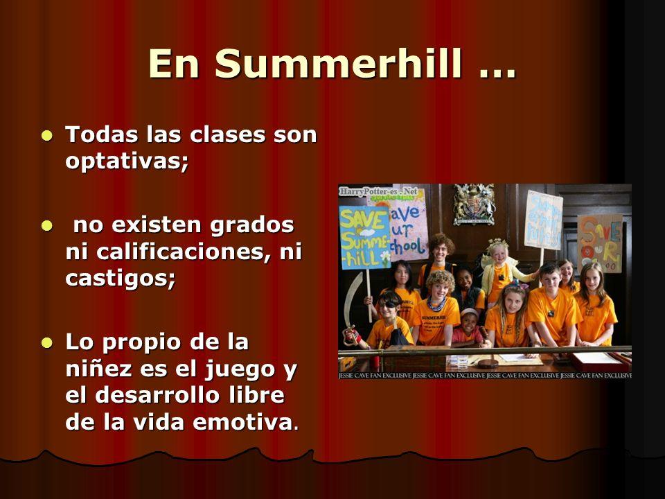 En Summerhill … Todas las clases son optativas; Todas las clases son optativas; no existen grados ni calificaciones, ni castigos; no existen grados ni