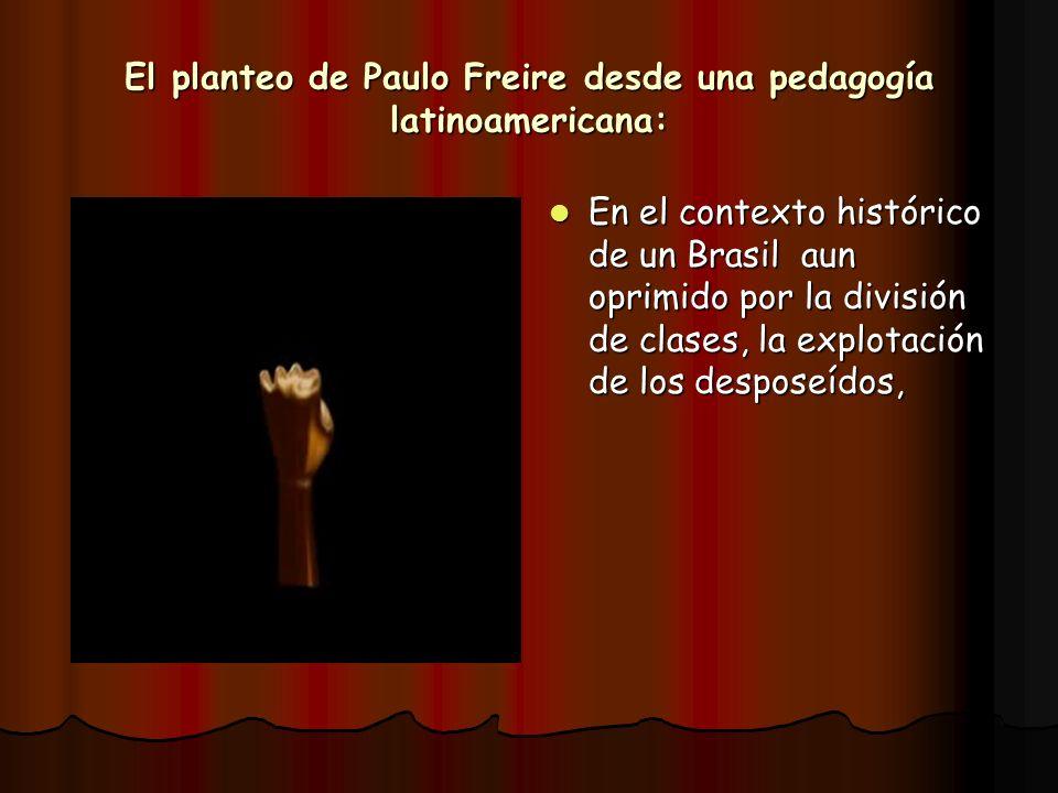 El planteo de Paulo Freire desde una pedagogía latinoamericana: En el contexto histórico de un Brasil aun oprimido por la división de clases, la explo