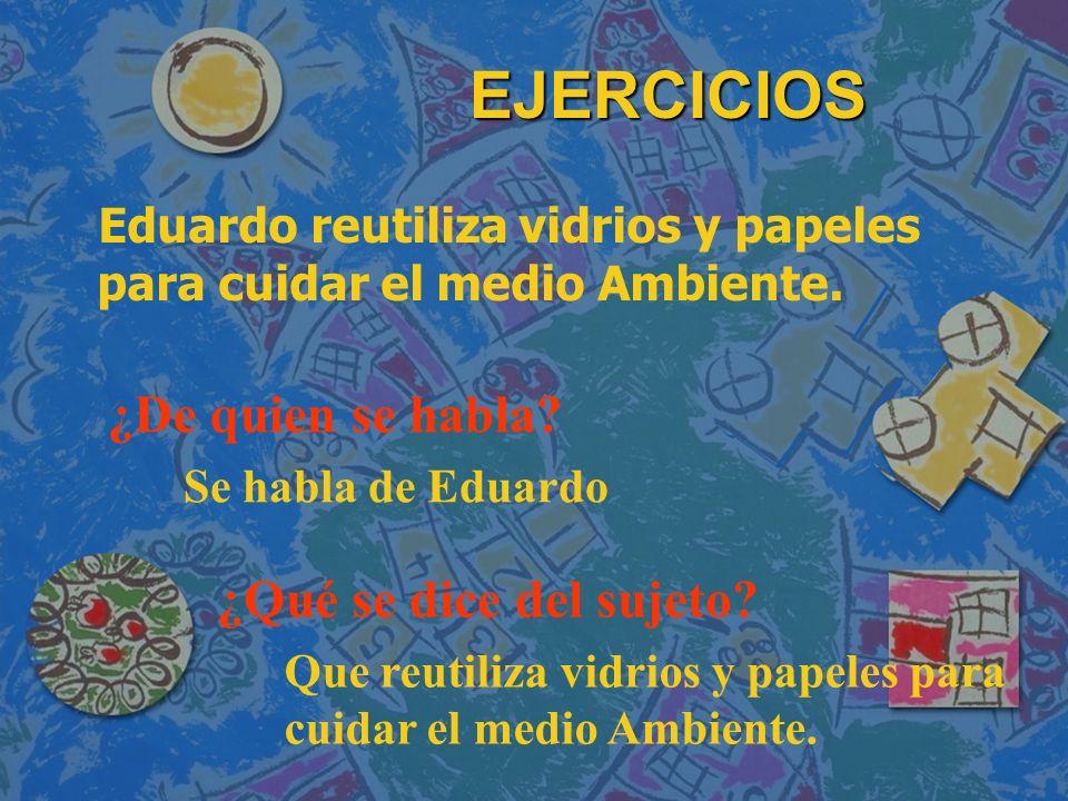 EJERCICIOS Eduardo reutiliza vidrios y papeles para cuidar el medio Ambiente. ¿De quien se habla? ¿Qué se dice del sujeto? Se habla de Eduardo Que reu