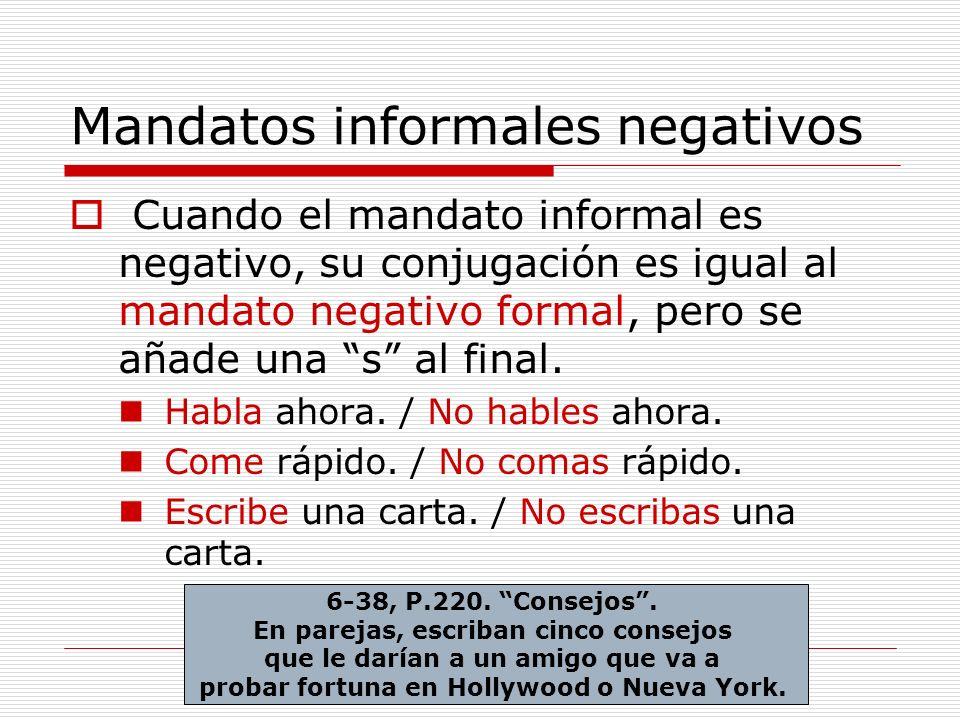 Mandatos informales negativos Cuando el mandato informal es negativo, su conjugación es igual al mandato negativo formal, pero se añade una s al final.
