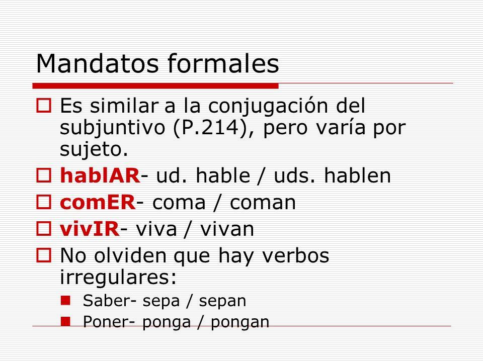 Mandatos formales Es similar a la conjugación del subjuntivo (P.214), pero varía por sujeto.