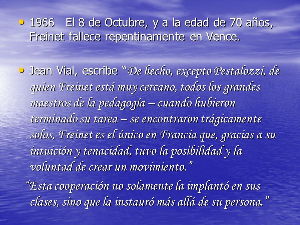 1966 El 8 de Octubre, y a la edad de 70 años, Freinet fallece repentinamente en Vence. Jean Vial, escribe De hecho, excepto Pestalozzi, de quien Frein