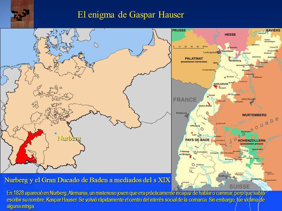 Nurberg y el Gran Ducado de Baden a mediados del s XIX El enigma de Gaspar Hauser Nurberg En 1828 apareció en Nürberg, Alemania, un misterioso joven que era prácticamente incapaz de hablar o caminar, pero que sabía escribir su nombre, Kaspar Hauser.