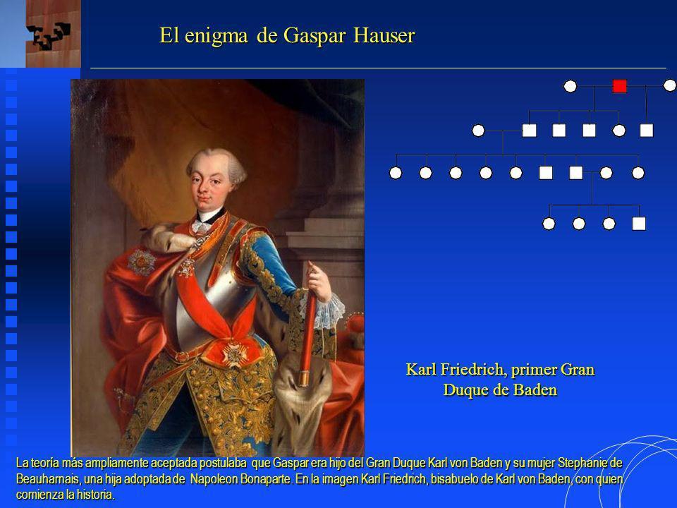 Karl Friedrich, primer Gran Duque de Baden El enigma de Gaspar Hauser La teoría más ampliamente aceptada postulaba que Gaspar era hijo del Gran Duque Karl von Baden y su mujer Stephanie de Beauharnais, una hija adoptada de Napoleon Bonaparte.