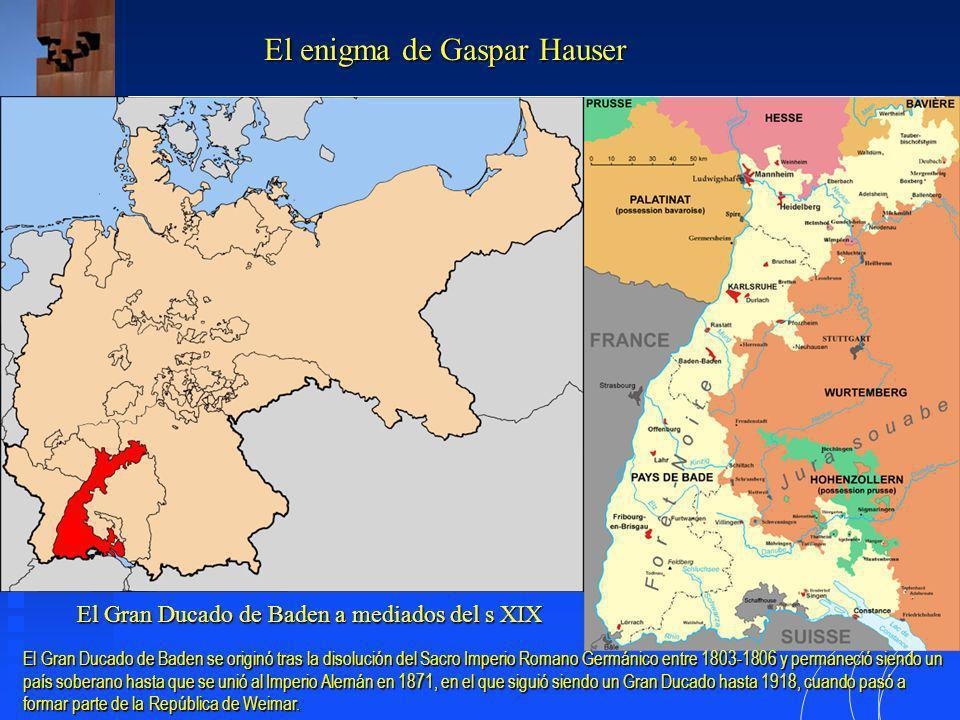 El Gran Ducado de Baden a mediados del s XIX El enigma de Gaspar Hauser El Gran Ducado de Baden se originó tras la disolución del Sacro Imperio Romano Germánico entre 1803-1806 y permaneció siendo un país soberano hasta que se unió al Imperio Alemán en 1871, en el que siguió siendo un Gran Ducado hasta 1918, cuando pasó a formar parte de la República de Weimar.