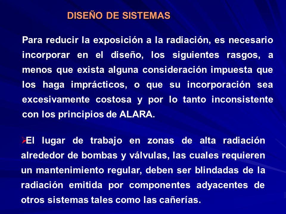 DISEÑO DE SISTEMAS Para reducir la exposición a la radiación, es necesario incorporar en el diseño, los siguientes rasgos, a menos que exista alguna c