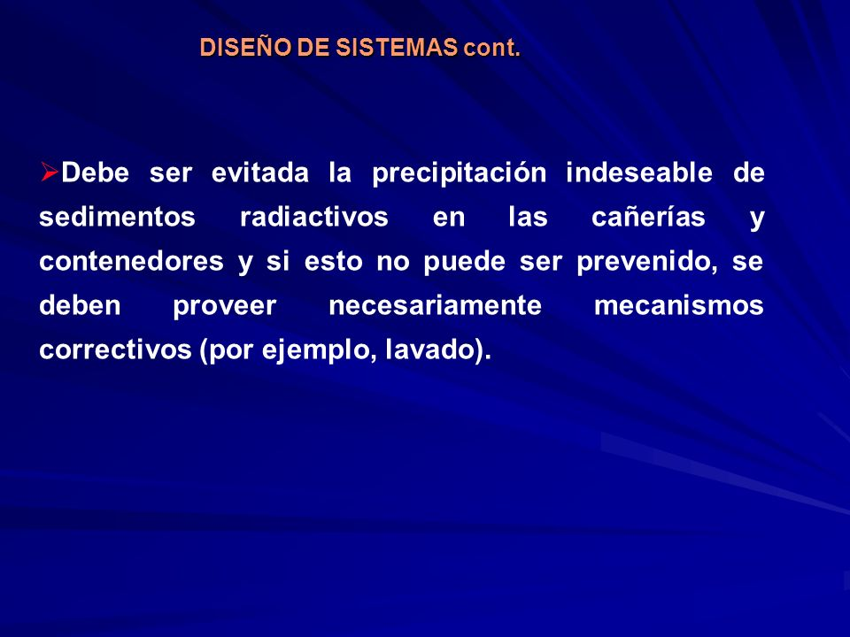DISEÑO DE SISTEMAS cont. Debe ser evitada la precipitación indeseable de sedimentos radiactivos en las cañerías y contenedores y si esto no puede ser