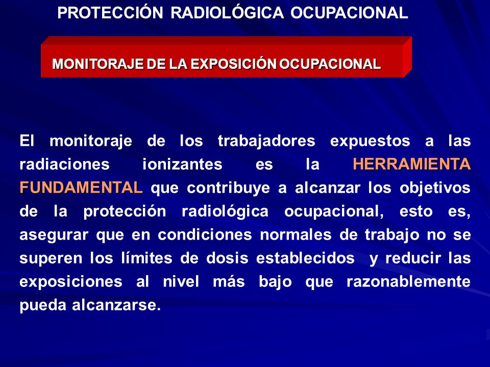 MONITORAJE DE LA EXPOSICIÓN OCUPACIONAL HERRAMIENTA FUNDAMENTAL El monitoraje de los trabajadores expuestos a las radiaciones ionizantes es la HERRAMI