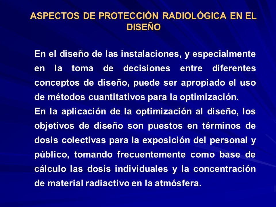 ASPECTOS DE PROTECCIÓN RADIOLÓGICA EN EL DISEÑO En el diseño de las instalaciones, y especialmente en la toma de decisiones entre diferentes conceptos