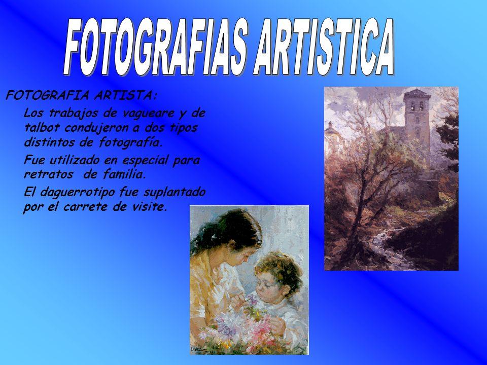 FOTOGRAFIA ARTISTA: Los trabajos de vagueare y de talbot condujeron a dos tipos distintos de fotografía. Fue utilizado en especial para retratos de fa