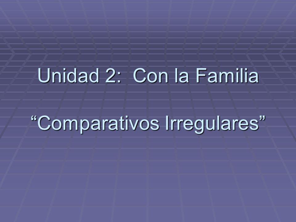 Unidad 2: Con la Familia Comparativos Irregulares