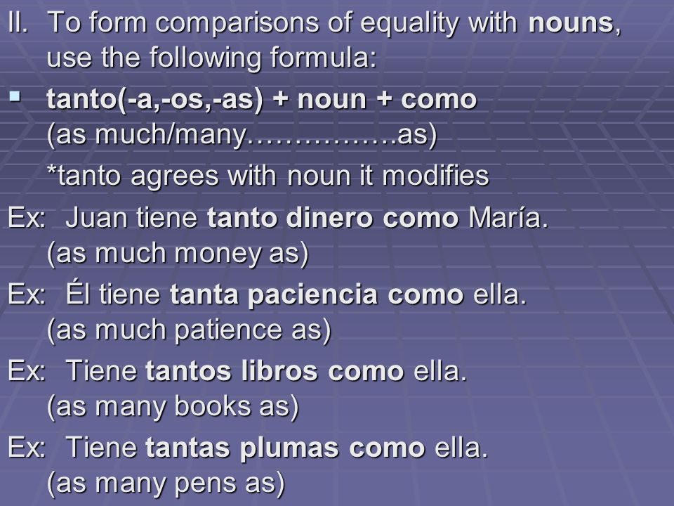 II. To form comparisons of equality with nouns, use the following formula: tanto(-a,-os,-as) + noun + como (as much/many…………….as) tanto(-a,-os,-as) +