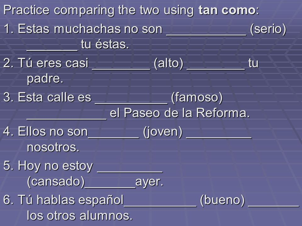 Practice comparing the two using tan como: 1.