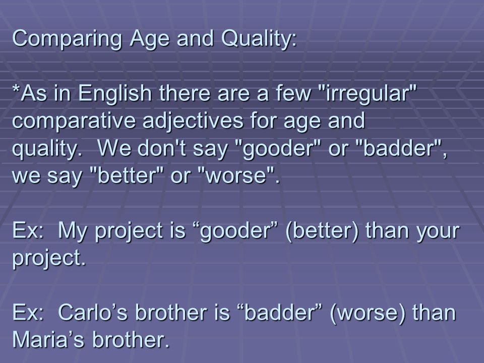 Comparing Age and Quality: *As in English there are a few irregular comparative adjectives for age and quality.