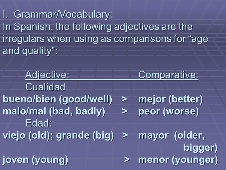I. Grammar/Vocabulary: In Spanish, the following adjectives are the irregulars when using as comparisons for age and quality: Adjective:Comparative: C