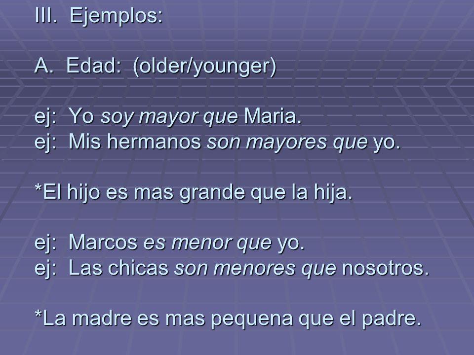III. Ejemplos: A. Edad: (older/younger) ej: Yo soy mayor que Maria.