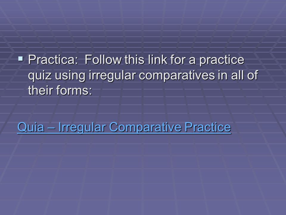 Practica: Follow this link for a practice quiz using irregular comparatives in all of their forms: Practica: Follow this link for a practice quiz using irregular comparatives in all of their forms: Quia – Irregular Comparative Practice Quia – Irregular Comparative Practice