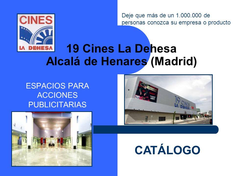 19 Cines La Dehesa Alcalá de Henares (Madrid) ESPACIOS PARA ACCIONES PUBLICITARIAS CATÁLOGO Deje que más de un 1.000.000 de personas conozca su empres
