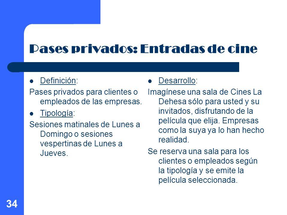 34 Pases privados: Entradas de cine Definición: Pases privados para clientes o empleados de las empresas. Tipología: Sesiones matinales de Lunes a Dom