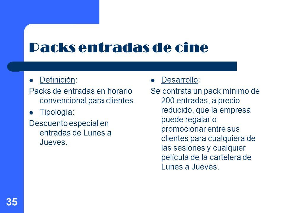 35 Packs entradas de cine Definición: Packs de entradas en horario convencional para clientes. Tipología: Descuento especial en entradas de Lunes a Ju