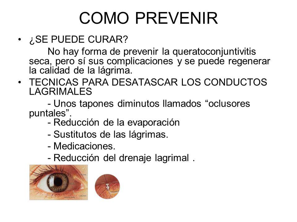 COMO PREVENIR ¿SE PUEDE CURAR? No hay forma de prevenir la queratoconjuntivitis seca, pero sí sus complicaciones y se puede regenerar la calidad de la