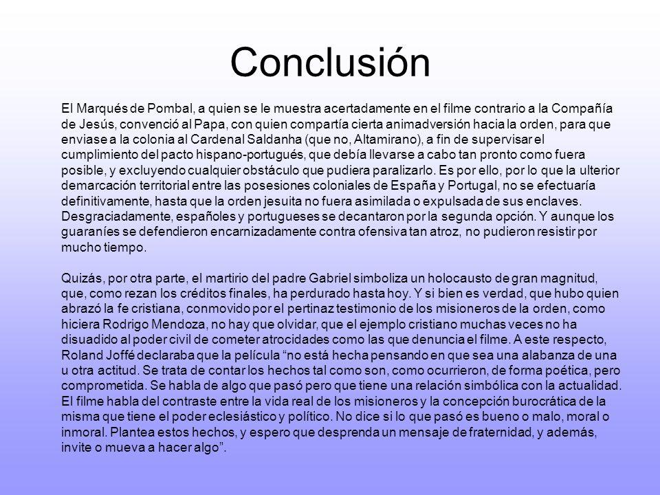 Conclusión El Marqués de Pombal, a quien se le muestra acertadamente en el filme contrario a la Compañía de Jesús, convenció al Papa, con quien compar
