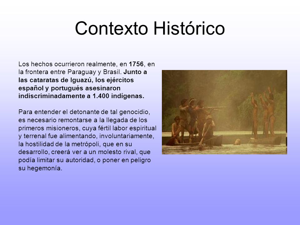 Contexto Histórico Los hechos ocurrieron realmente, en 1756, en la frontera entre Paraguay y Brasil. Junto a las cataratas de Iguazú, los ejércitos es