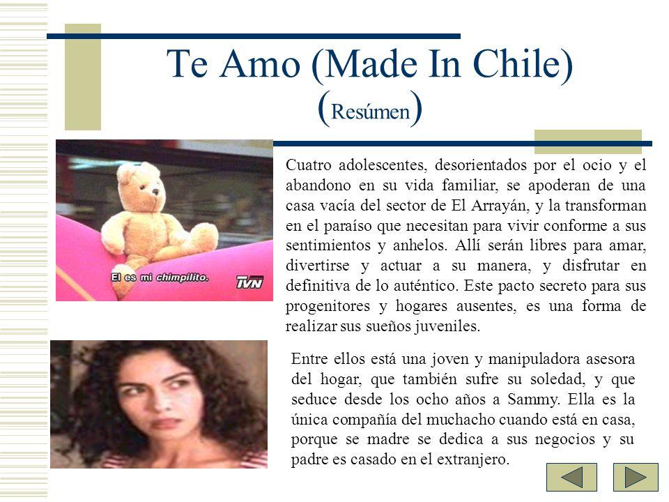 Te Amo (Made In Chile) ( Resúmen ) Cuatro adolescentes, desorientados por el ocio y el abandono en su vida familiar, se apoderan de una casa vacía del
