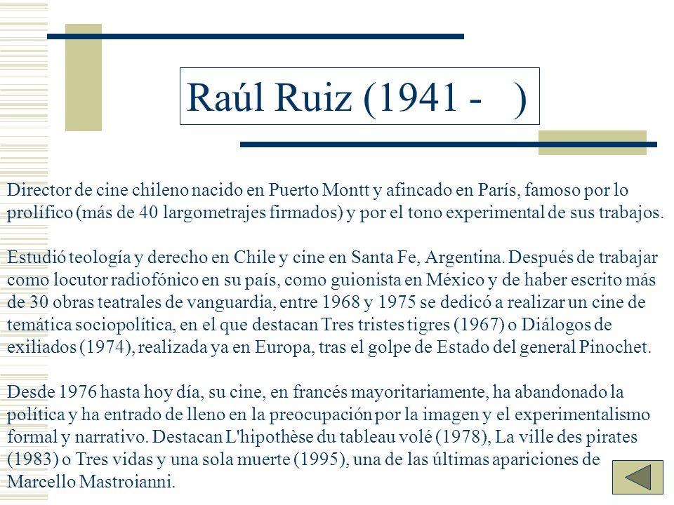 Raúl Ruiz (1941 - ) Director de cine chileno nacido en Puerto Montt y afincado en París, famoso por lo prolífico (más de 40 largometrajes firmados) y