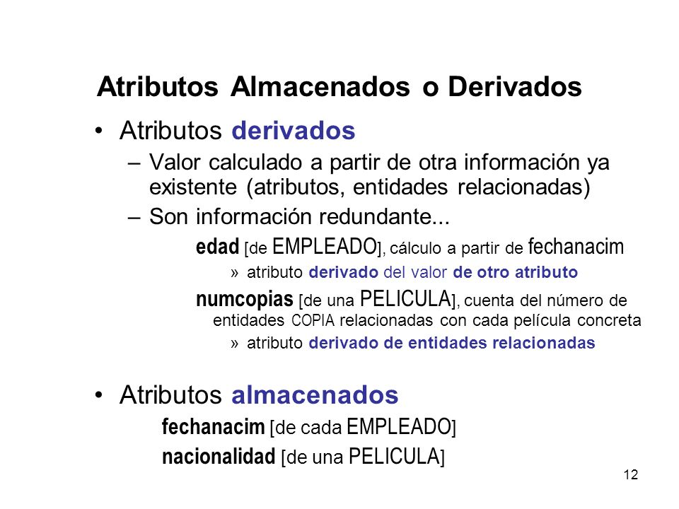 12 Atributos Almacenados o Derivados Atributos derivados –Valor calculado a partir de otra información ya existente (atributos, entidades relacionadas) –Son información redundante...