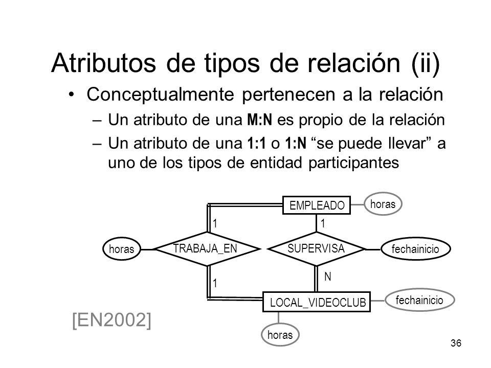 36 Atributos de tipos de relación (ii) Conceptualmente pertenecen a la relación –Un atributo de una M:N es propio de la relación –Un atributo de una 1:1 o 1:N se puede llevar a uno de los tipos de entidad participantes horasfechainicio [EN2002] horas fechainicio EMPLEADO 1 1 TRABAJA_ENSUPERVISA N 1 LOCAL_VIDEOCLUB