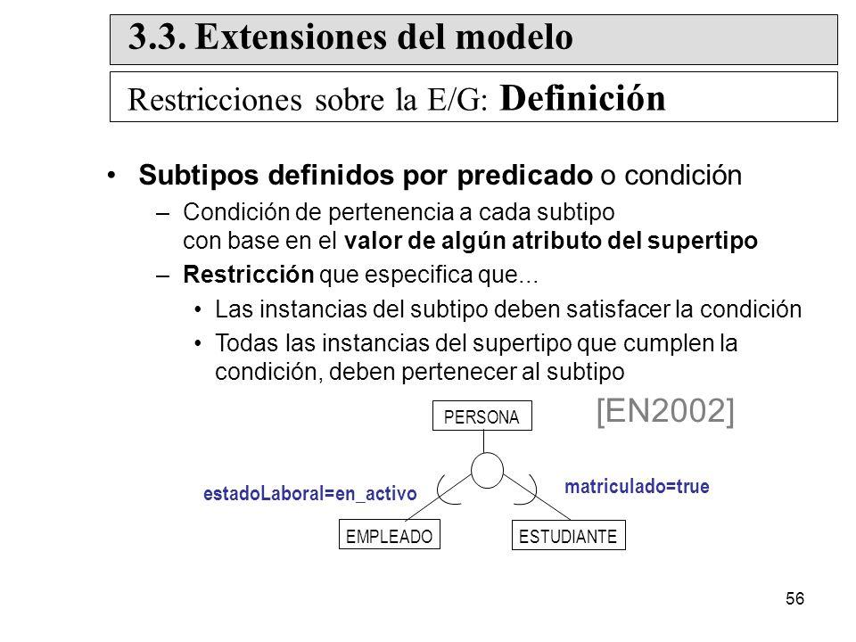 56 Subtipos definidos por predicado o condición –Condición de pertenencia a cada subtipo con base en el valor de algún atributo del supertipo –Restricción que especifica que...