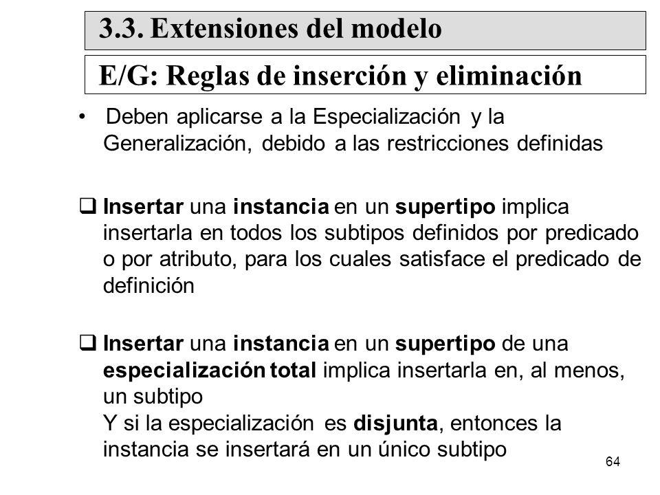 64 Deben aplicarse a la Especialización y la Generalización, debido a las restricciones definidas Insertar una instancia en un supertipo implica insertarla en todos los subtipos definidos por predicado o por atributo, para los cuales satisface el predicado de definición Insertar una instancia en un supertipo de una especialización total implica insertarla en, al menos, un subtipo Y si la especialización es disjunta, entonces la instancia se insertará en un único subtipo 3.3.