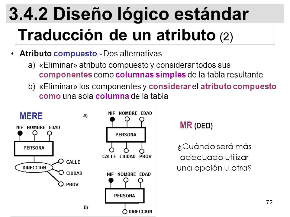 72 Atributo compuesto.- Dos alternativas: a)«Eliminar» atributo compuesto y considerar todos sus componentes como columnas simples de la tabla resultante b)«Eliminar» los componentes y considerar el atributo compuesto como una sola columna de la tabla ¿Cuándo será más adecuado utilizar una opción u otra.