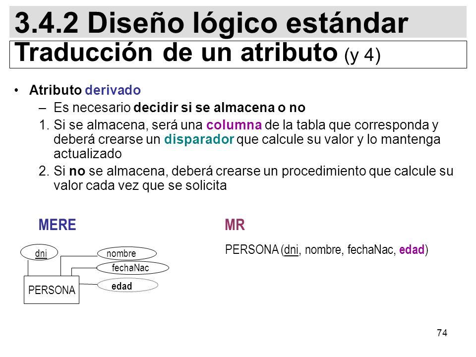 74 Atributo derivado –Es necesario decidir si se almacena o no 1.Si se almacena, será una columna de la tabla que corresponda y deberá crearse un disparador que calcule su valor y lo mantenga actualizado 2.Si no se almacena, deberá crearse un procedimiento que calcule su valor cada vez que se solicita PERSONA (dni, nombre, fechaNac, edad ) 3.4.2 Diseño lógico estándar Traducción de un atributo (y 4) MERE MR PERSONA fechaNac dni edad nombre