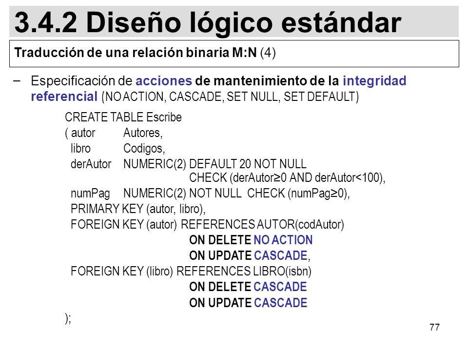 77 – Especificación de acciones de mantenimiento de la integridad referencial ( NO ACTION, CASCADE, SET NULL, SET DEFAULT ) CREATE TABLE Escribe ( autorAutores, libroCodigos, derAutorNUMERIC(2) DEFAULT 20 NOT NULL CHECK (derAutor0 AND derAutor<100), numPagNUMERIC(2) NOT NULL CHECK (numPag0), PRIMARY KEY (autor, libro), FOREIGN KEY (autor) REFERENCES AUTOR(codAutor) ON DELETE NO ACTION ON UPDATE CASCADE, FOREIGN KEY (libro) REFERENCES LIBRO(isbn) ON DELETE CASCADE ON UPDATE CASCADE ); 3.4.2 Diseño lógico estándar Traducción de una relación binaria M:N (4)