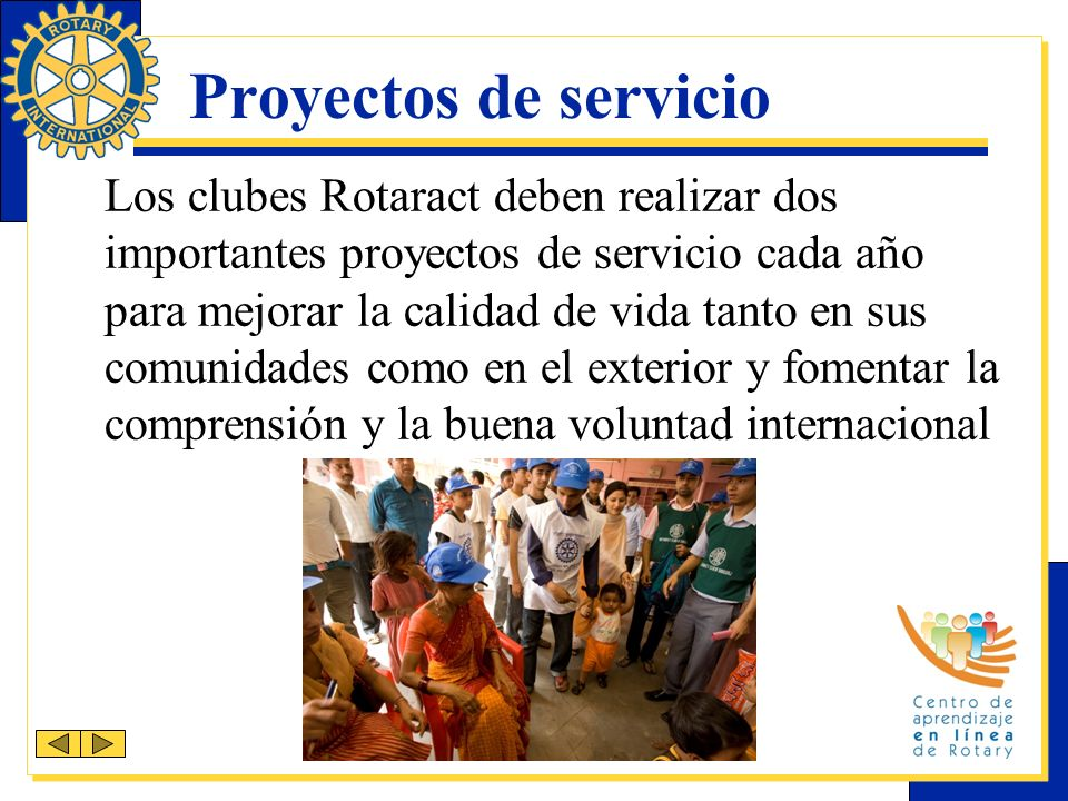 Proyectos de servicio Los clubes Rotaract deben realizar dos importantes proyectos de servicio cada año para mejorar la calidad de vida tanto en sus comunidades como en el exterior y fomentar la comprensión y la buena voluntad internacional