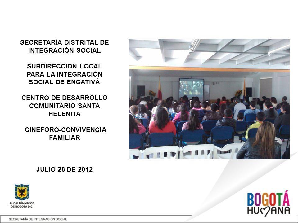 SECRETARÍA DISTRITAL DE INTEGRACIÓN SOCIAL SUBDIRECCIÓN LOCAL PARA LA INTEGRACIÓN SOCIAL DE ENGATIVÁ CENTRO DE DESARROLLO COMUNITARIO SANTA HELENITA CINEFORO-CONVIVENCIA FAMILIAR JULIO 28 DE 2012