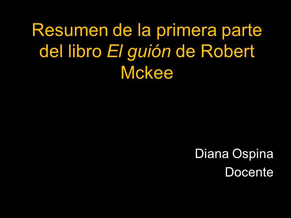 Resumen de la primera parte del libro El guión de Robert Mckee Diana Ospina Docente