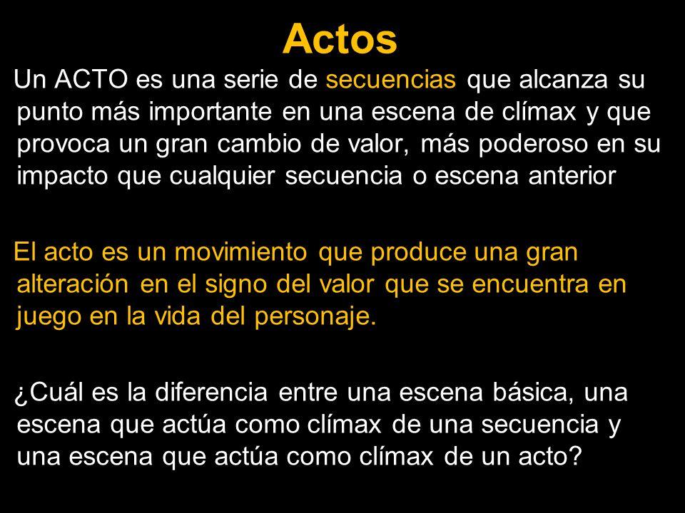 Actos Un ACTO es una serie de secuencias que alcanza su punto más importante en una escena de clímax y que provoca un gran cambio de valor, más podero