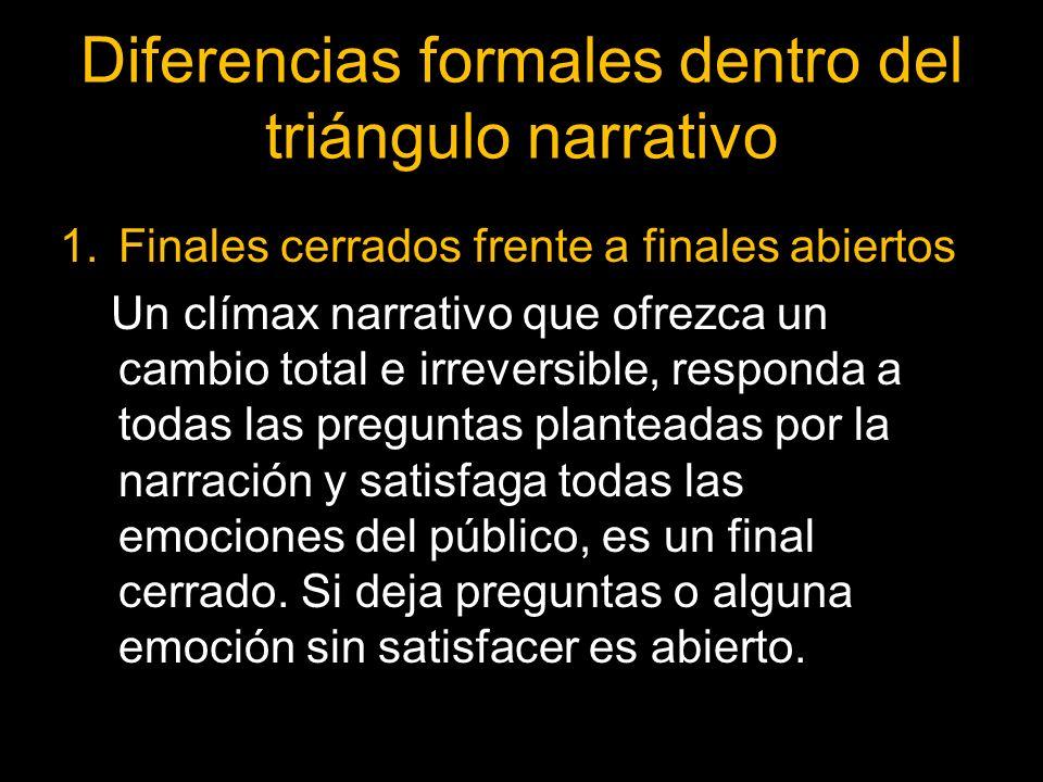 Diferencias formales dentro del triángulo narrativo 1.Finales cerrados frente a finales abiertos Un clímax narrativo que ofrezca un cambio total e irr