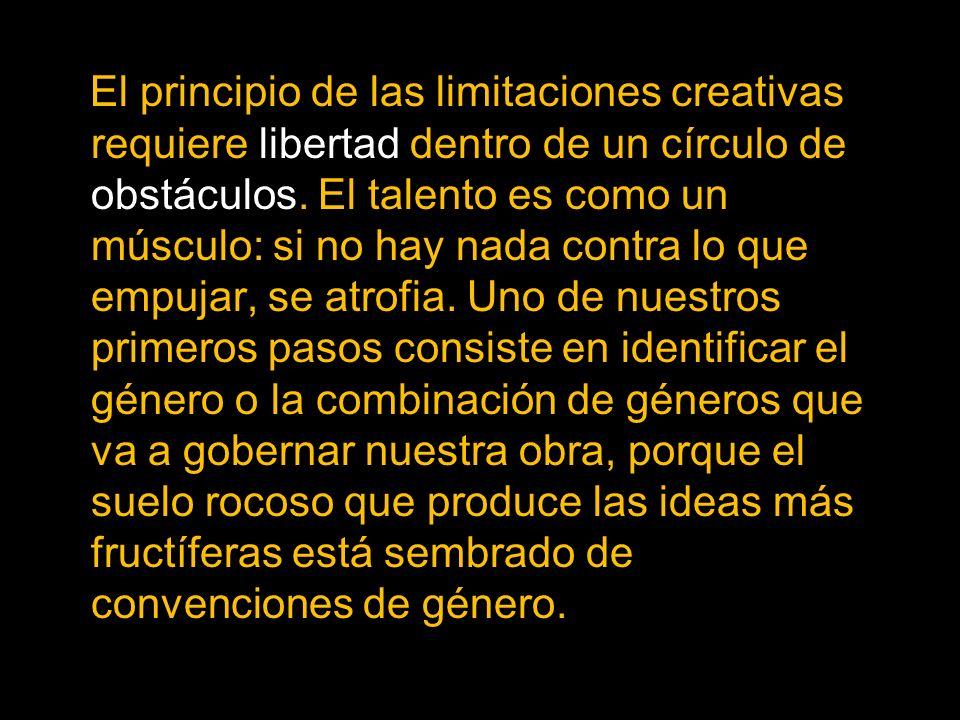 El principio de las limitaciones creativas requiere libertad dentro de un círculo de obstáculos. El talento es como un músculo: si no hay nada contra