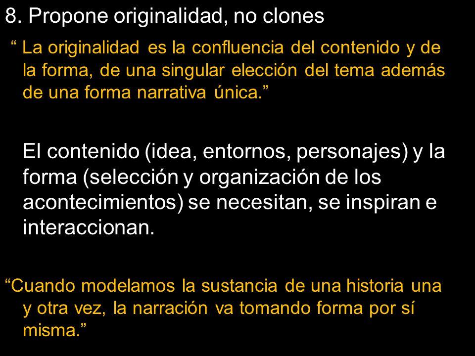 8. Propone originalidad, no clones La originalidad es la confluencia del contenido y de la forma, de una singular elección del tema además de una form