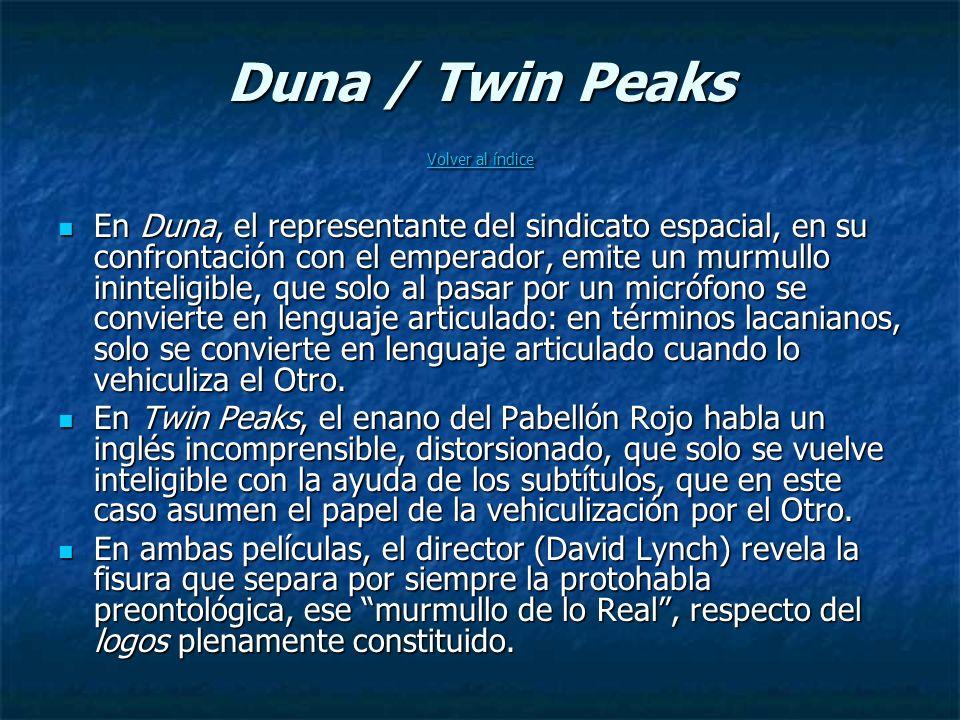 Duna / Twin Peaks Volver al índice Volver al índice Volver al índice En Duna, el representante del sindicato espacial, en su confrontación con el emperador, emite un murmullo ininteligible, que solo al pasar por un micrófono se convierte en lenguaje articulado: en términos lacanianos, solo se convierte en lenguaje articulado cuando lo vehiculiza el Otro.