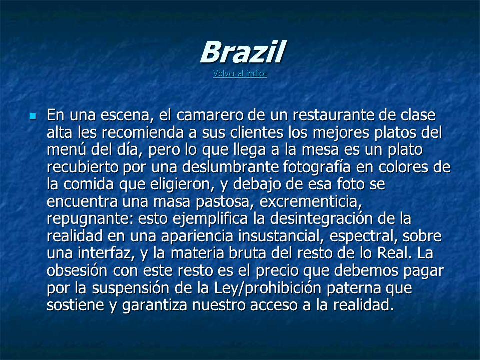 Brazil Volver al índice Volver al índice Volver al índice En una escena, el camarero de un restaurante de clase alta les recomienda a sus clientes los mejores platos del menú del día, pero lo que llega a la mesa es un plato recubierto por una deslumbrante fotografía en colores de la comida que eligieron, y debajo de esa foto se encuentra una masa pastosa, excrementicia, repugnante: esto ejemplifica la desintegración de la realidad en una apariencia insustancial, espectral, sobre una interfaz, y la materia bruta del resto de lo Real.