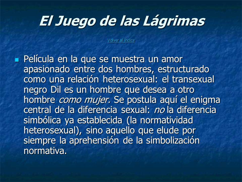 El Juego de las Lágrimas Volver al índice Volver al índice Volver al índice Película en la que se muestra un amor apasionado entre dos hombres, estructurado como una relación heterosexual: el transexual negro Dil es un hombre que desea a otro hombre como mujer.